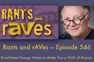 Rants and rAVes — Episode 546: RoseWater Energy Wants to Make You a TON of Money
