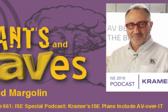 Rants and rAVes — Episode 661: ISE Special Podcast: Kramer's ISE Plans Include More AV-over-IT, More Kramer Control and, Well, Listen