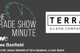 The Trade Show Minute — Episode 249: James Banfield of Terra Speakers, a Leon Brand